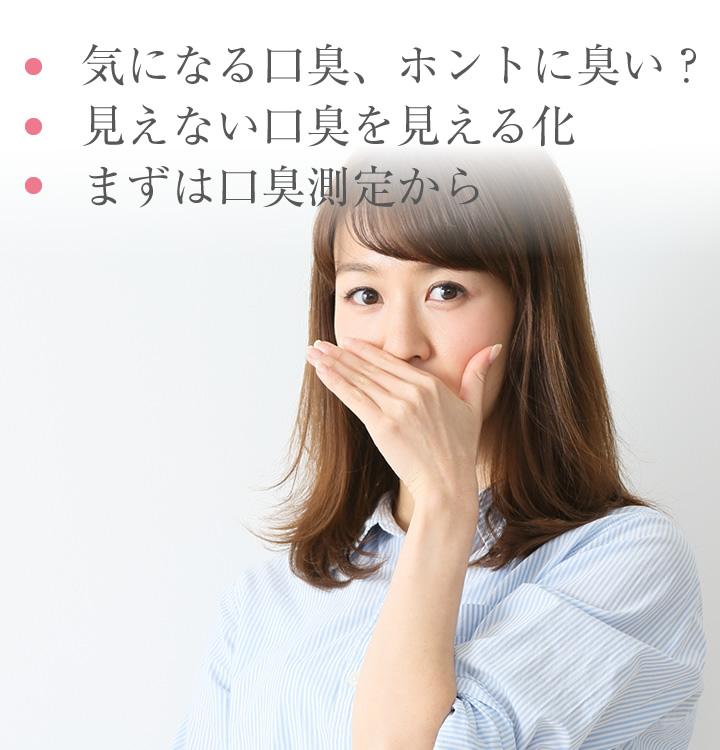 気になる口臭、ホントに臭い?、見えない口臭を見える化、まずは口臭測定から